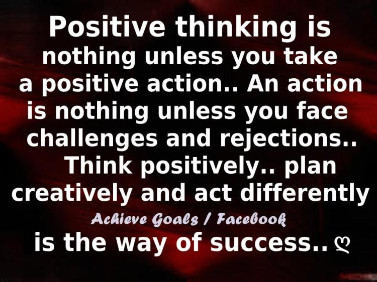Positive thinking is nothing unless you take a positive action.